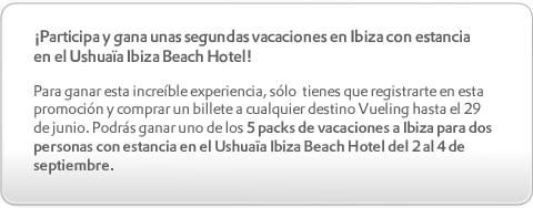 ¡Participa y gana unas segundas vacaciones en Ibiza con estancia en el Ushuaïa Ibiza Beach Hotel! Para ganar esta increíble experiencia, sólo  tienes que registrarte en esta promoción y comprar un billete a cualquier destino Vueling hasta el 29 de junio. Podrás ganar uno de los 5 packs de vacaciones a Ibiza para dos personas con estancia en el Ushuaïa Ibiza Beach Hotel del 2 al 4 de septiembre.